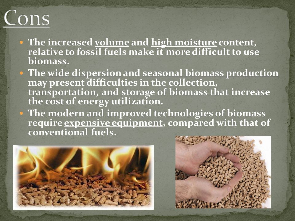 The increased volume and high moisture content, relative to fossil fuels make it more difficult to use biomass. The wide dispersion and seasonal bioma