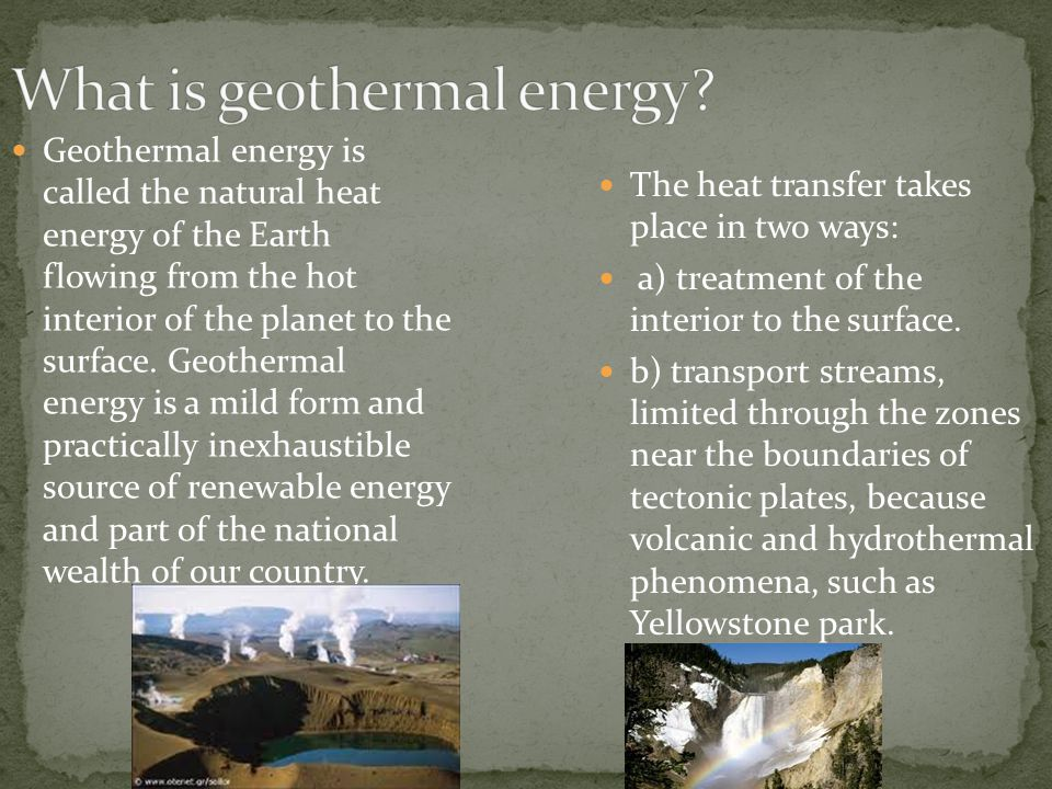 Geothermal energy is called the natural heat energy of the Earth flowing from the hot interior of the planet to the surface.