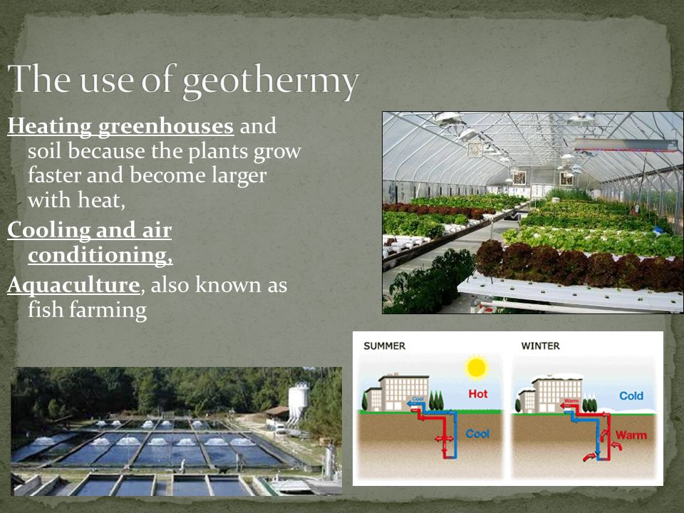 Heating greenhouses and soil because the plants grow faster and become larger with heat, Cooling and air conditioning, Aquaculture, also known as fish farming