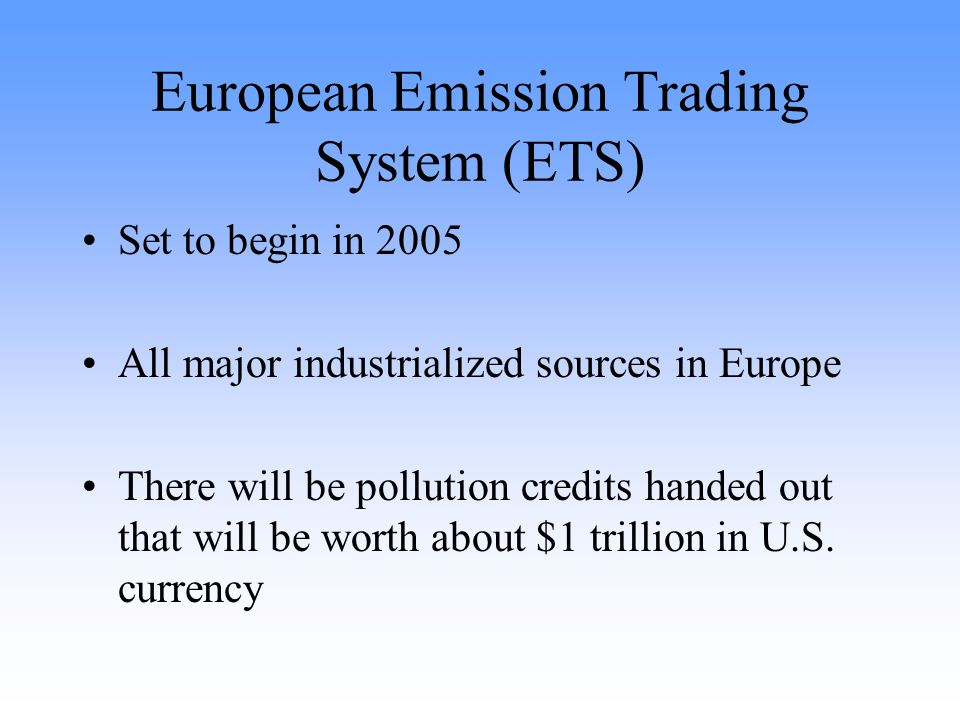 European Emission Trading System (ETS) Set to begin in 2005 All major industrialized sources in Europe There will be pollution credits handed out that will be worth about $1 trillion in U.S.