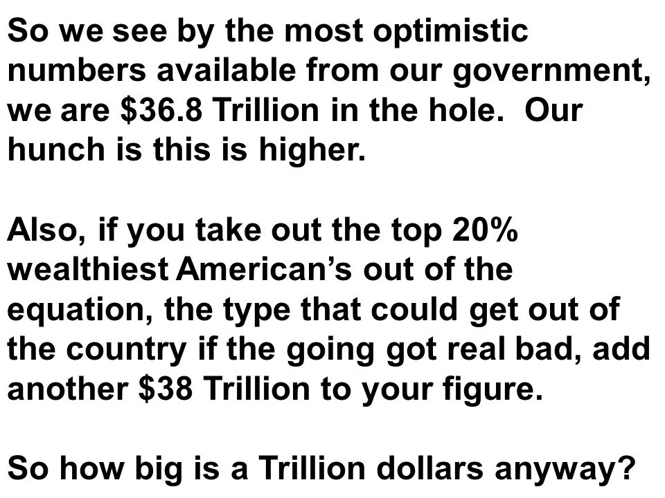 So we see by the most optimistic numbers available from our government, we are $36.8 Trillion in the hole. Our hunch is this is higher. Also, if you t