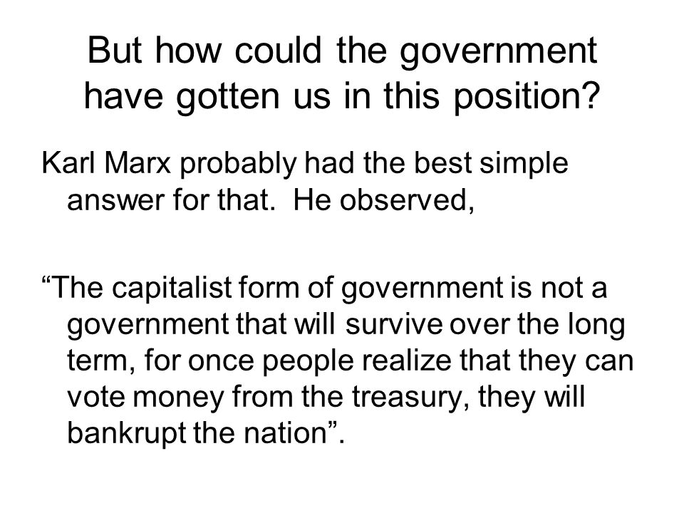 """But how could the government have gotten us in this position? Karl Marx probably had the best simple answer for that. He observed, """"The capitalist for"""