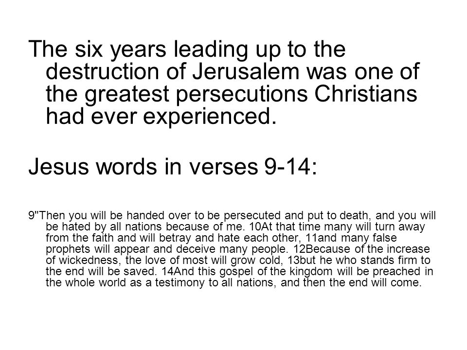 The six years leading up to the destruction of Jerusalem was one of the greatest persecutions Christians had ever experienced. Jesus words in verses 9