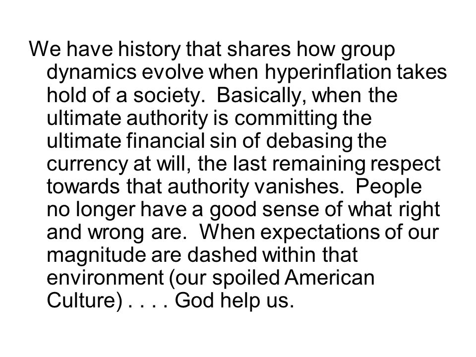 We have history that shares how group dynamics evolve when hyperinflation takes hold of a society. Basically, when the ultimate authority is committin