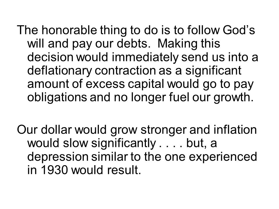 The honorable thing to do is to follow God's will and pay our debts. Making this decision would immediately send us into a deflationary contraction as
