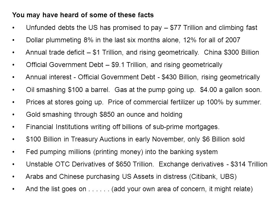 You may have heard of some of these facts Unfunded debts the US has promised to pay – $77 Trillion and climbing fast Dollar plummeting 8% in the last