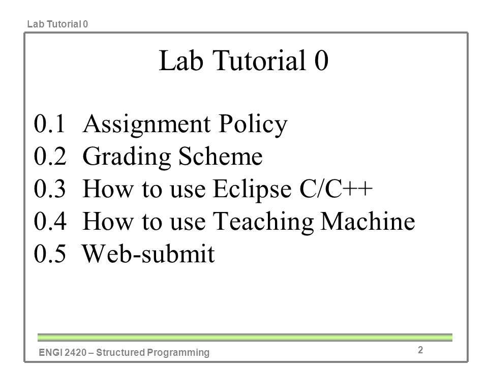 ENGI 2420 – Structured Programming Lab Tutorial 0 2 0.1Assignment Policy 0.2Grading Scheme 0.3How to use Eclipse C/C++ 0.4How to use Teaching Machine