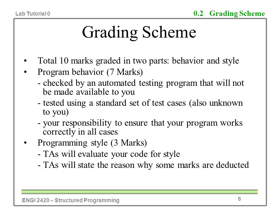 ENGI 2420 – Structured Programming Lab Tutorial 0 6 Grading Scheme Total 10 marks graded in two parts: behavior and style Program behavior (7 Marks) -