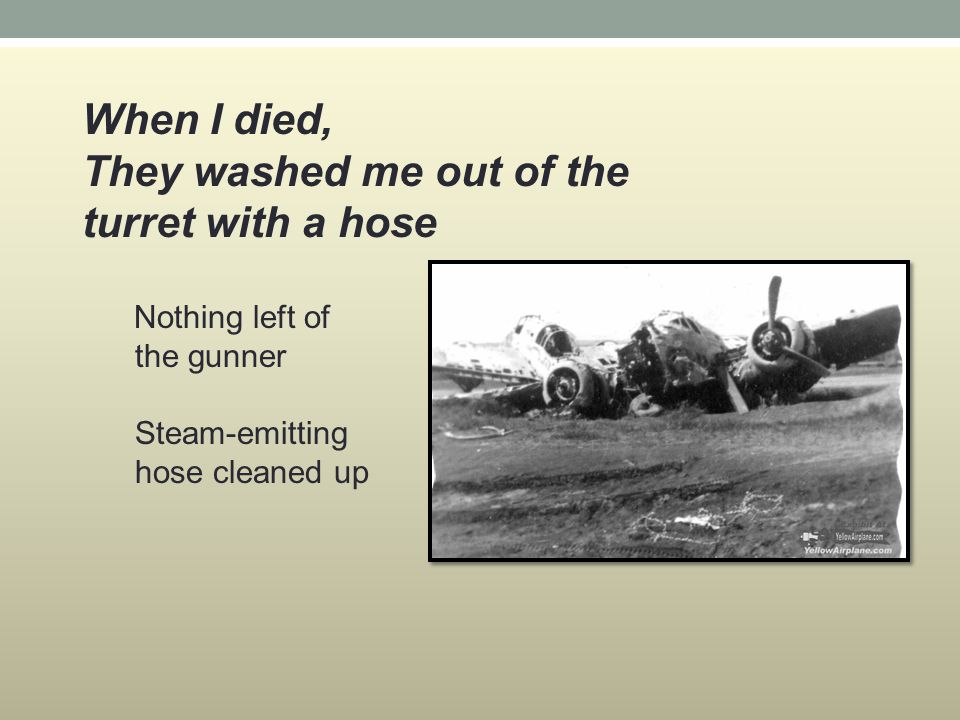 When I died, They washed me out of the turret with a hose Nothing left of the gunner Steam-emitting hose cleaned up