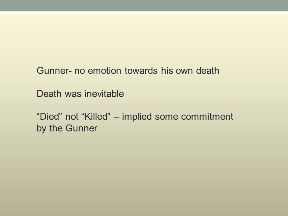 Gunner- no emotion towards his own death Death was inevitable Died not Killed – implied some commitment by the Gunner