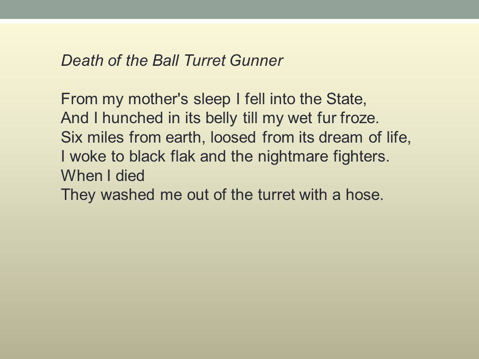 Death of the Ball Turret Gunner From my mother s sleep I fell into the State, And I hunched in its belly till my wet fur froze.