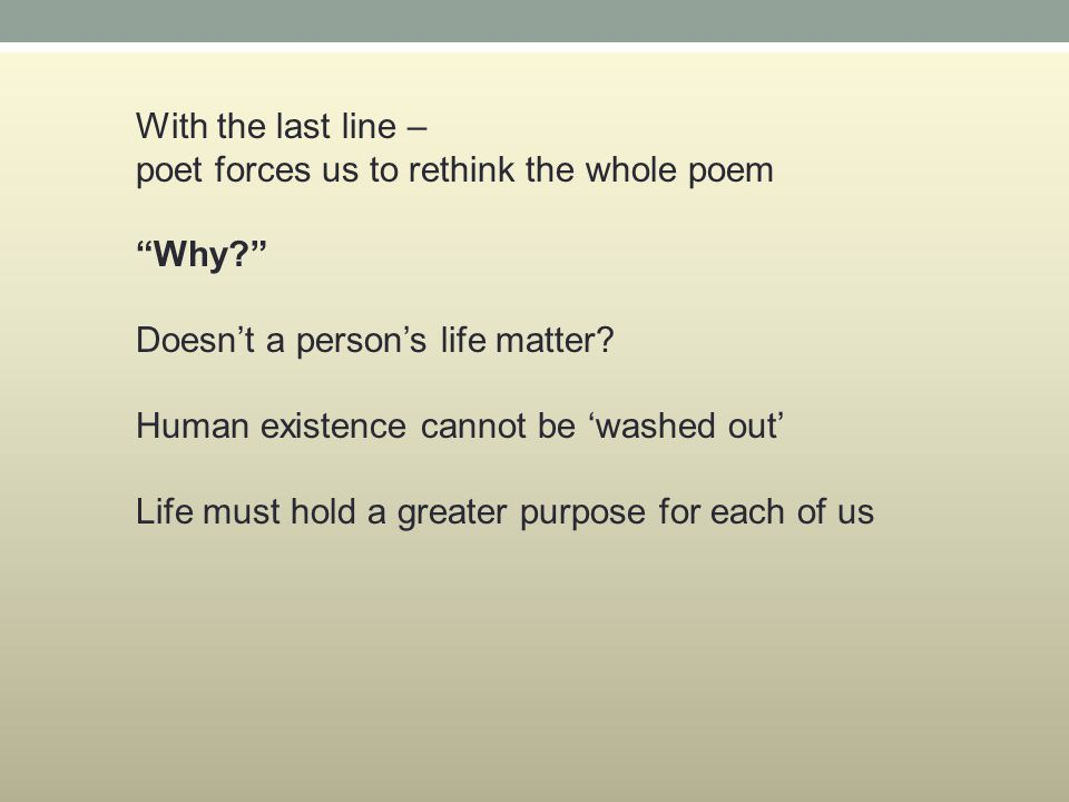 With the last line – poet forces us to rethink the whole poem Why? Doesn't a person's life matter.