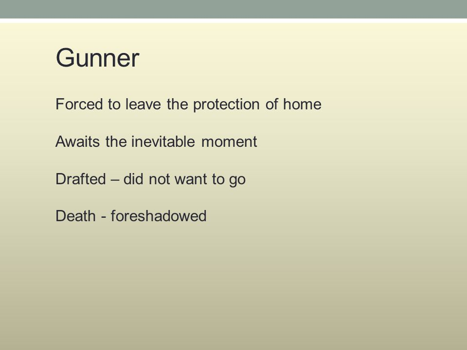 Gunner Forced to leave the protection of home Awaits the inevitable moment Drafted – did not want to go Death - foreshadowed