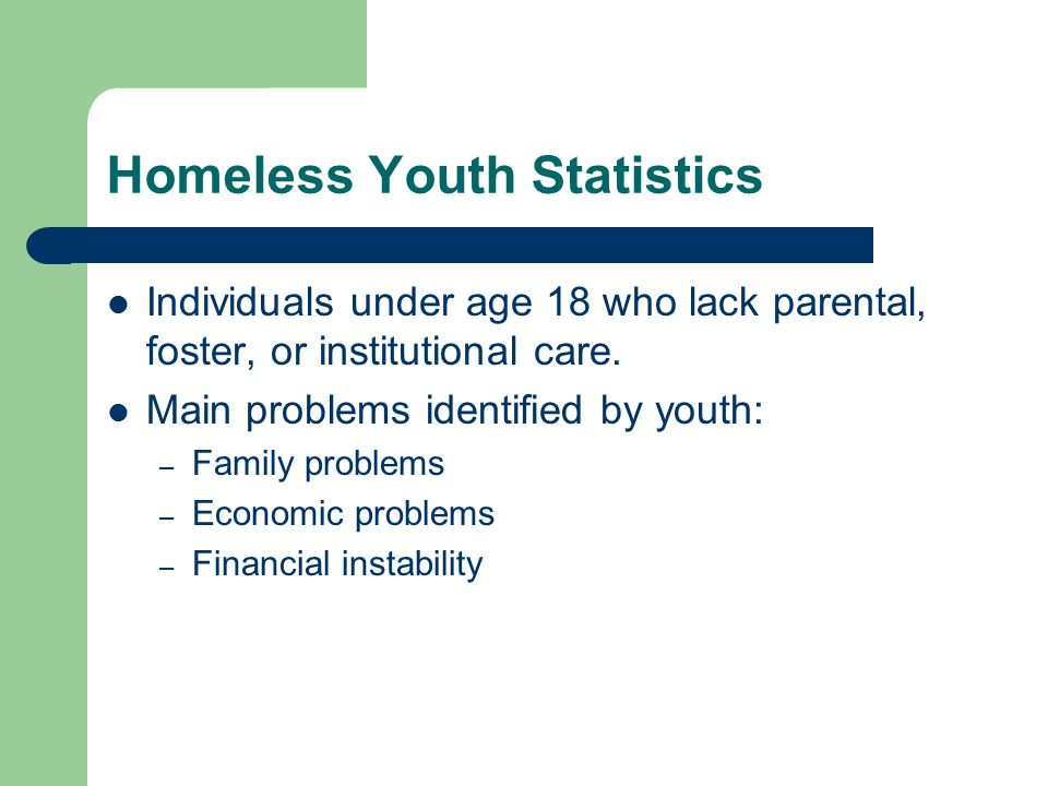 Homeless Youth Statistics Individuals under age 18 who lack parental, foster, or institutional care. Main problems identified by youth: – Family probl
