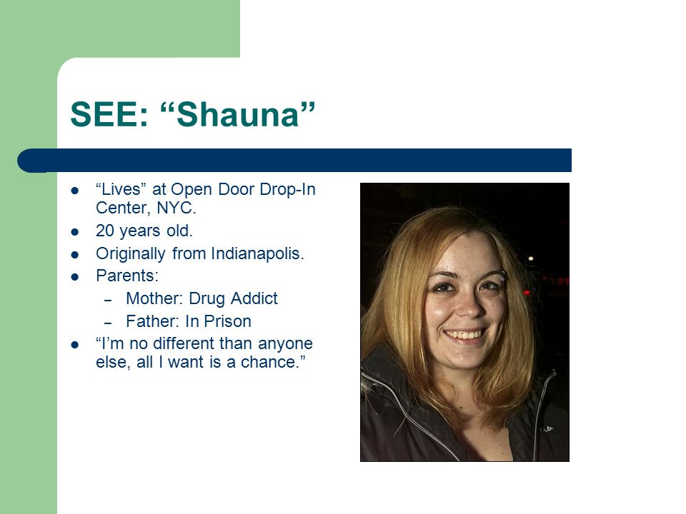 "SEE: ""Shauna"" ""Lives"" at Open Door Drop-In Center, NYC. 20 years old. Originally from Indianapolis. Parents: – Mother: Drug Addict – Father: In Prison"