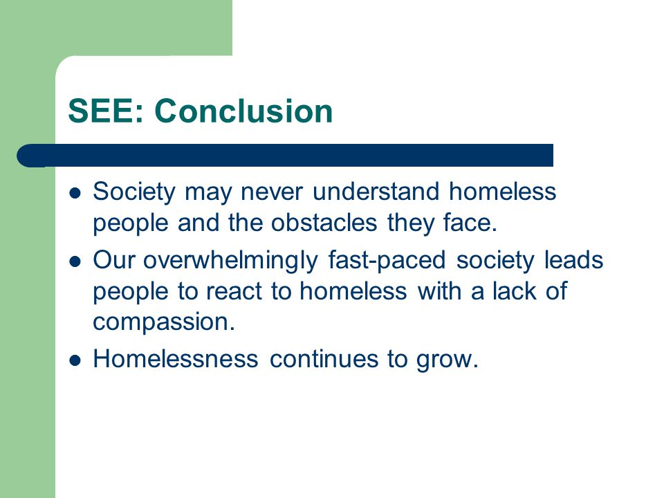 SEE: Conclusion Society may never understand homeless people and the obstacles they face. Our overwhelmingly fast-paced society leads people to react