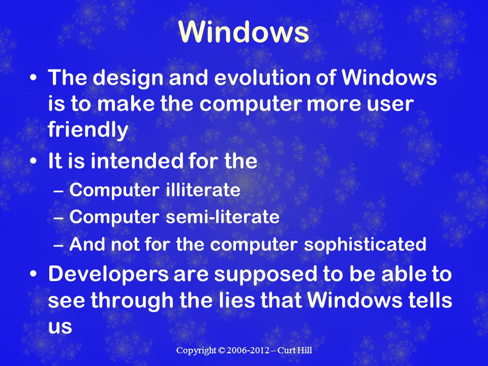 Windows The design and evolution of Windows is to make the computer more user friendly It is intended for the –Computer illiterate –Computer semi-literate –And not for the computer sophisticated Developers are supposed to be able to see through the lies that Windows tells us Copyright © 2006-2012 – Curt Hill