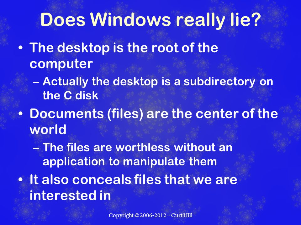 Files Files need three pieces to identify them Directory – this includes the drive File name Extension Windows Explorer or My Computer will hide the extension by default We need to expose it Copyright © 2006-2012 – Curt Hill