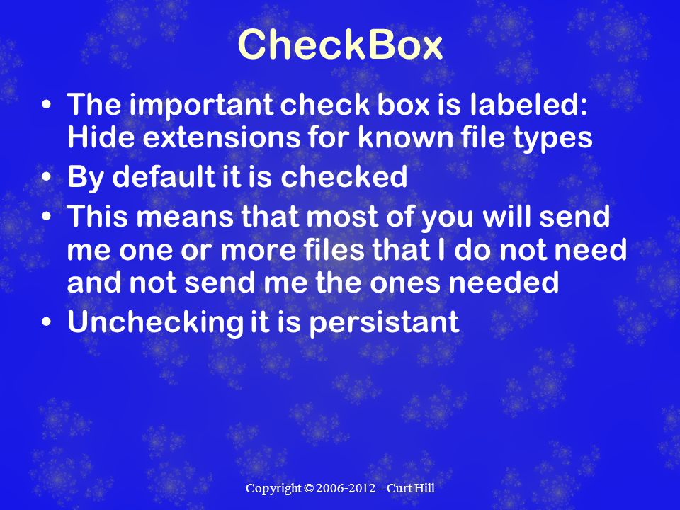 CheckBox The important check box is labeled: Hide extensions for known file types By default it is checked This means that most of you will send me one or more files that I do not need and not send me the ones needed Unchecking it is persistant
