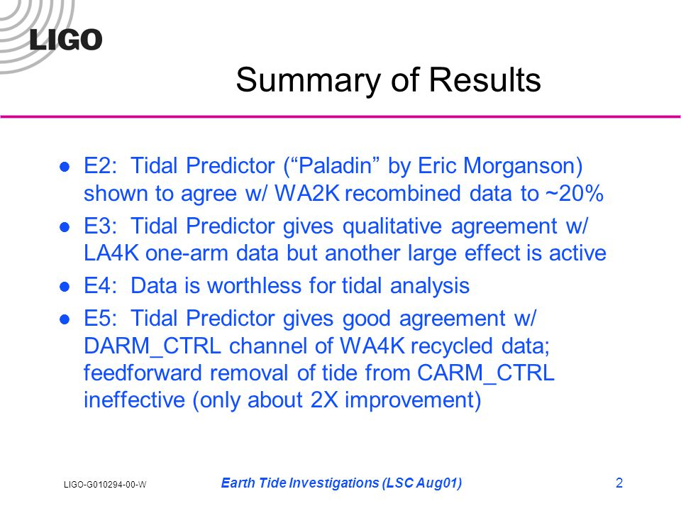 LIGO-G010294-00-W Earth Tide Investigations (LSC Aug01)2 Summary of Results E2: Tidal Predictor ( Paladin by Eric Morganson) shown to agree w/ WA2K recombined data to ~20% E3: Tidal Predictor gives qualitative agreement w/ LA4K one-arm data but another large effect is active E4: Data is worthless for tidal analysis E5: Tidal Predictor gives good agreement w/ DARM_CTRL channel of WA4K recycled data; feedforward removal of tide from CARM_CTRL ineffective (only about 2X improvement)