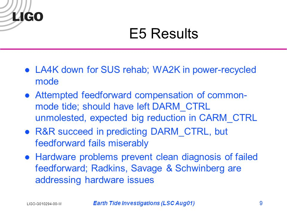 LIGO-G010294-00-W Earth Tide Investigations (LSC Aug01)9 E5 Results LA4K down for SUS rehab; WA2K in power-recycled mode Attempted feedforward compensation of common- mode tide; should have left DARM_CTRL unmolested, expected big reduction in CARM_CTRL R&R succeed in predicting DARM_CTRL, but feedforward fails miserably Hardware problems prevent clean diagnosis of failed feedforward; Radkins, Savage & Schwinberg are addressing hardware issues