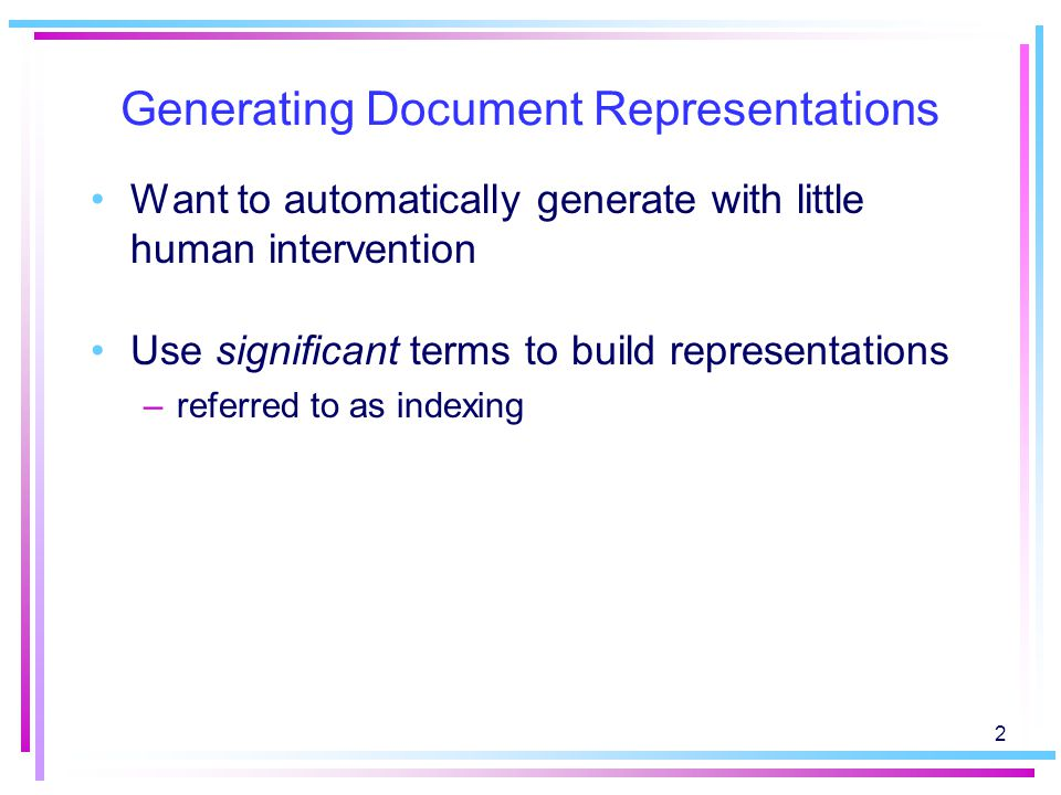 2 Generating Document Representations Want to automatically generate with little human intervention Use significant terms to build representations –referred to as indexing
