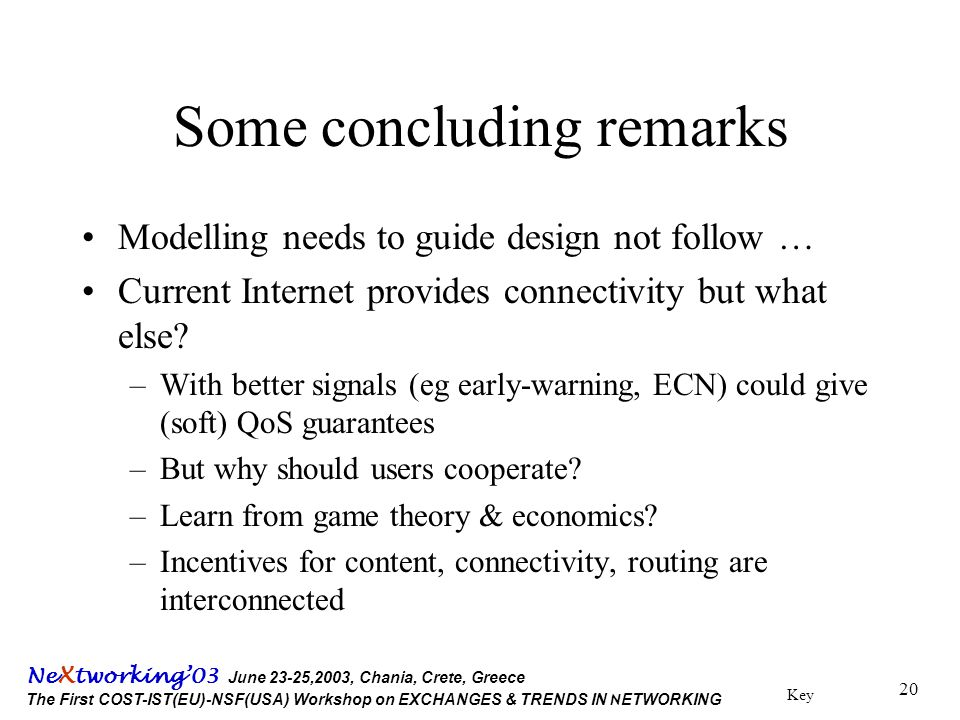 Key Ne X tworking'03 June 23-25,2003, Chania, Crete, Greece The First COST-IST(EU)-NSF(USA) Workshop on EXCHANGES & TRENDS IN N ETWORKING 20 Some concluding remarks Modelling needs to guide design not follow … Current Internet provides connectivity but what else.