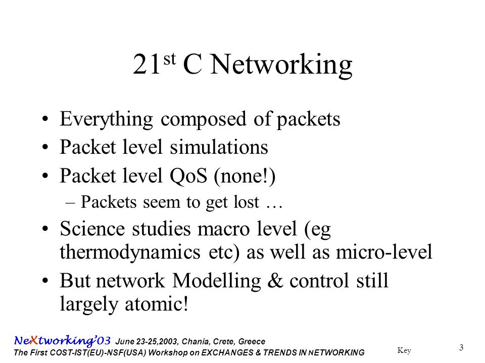 Key Ne X tworking'03 June 23-25,2003, Chania, Crete, Greece The First COST-IST(EU)-NSF(USA) Workshop on EXCHANGES & TRENDS IN N ETWORKING 3 21 st C Networking Everything composed of packets Packet level simulations Packet level QoS (none!) –Packets seem to get lost … Science studies macro level (eg thermodynamics etc) as well as micro-level But network Modelling & control still largely atomic!