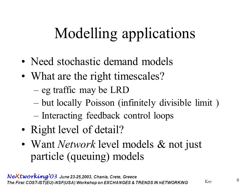 Key Ne X tworking'03 June 23-25,2003, Chania, Crete, Greece The First COST-IST(EU)-NSF(USA) Workshop on EXCHANGES & TRENDS IN N ETWORKING 6 Modelling applications Need stochastic demand models What are the right timescales.