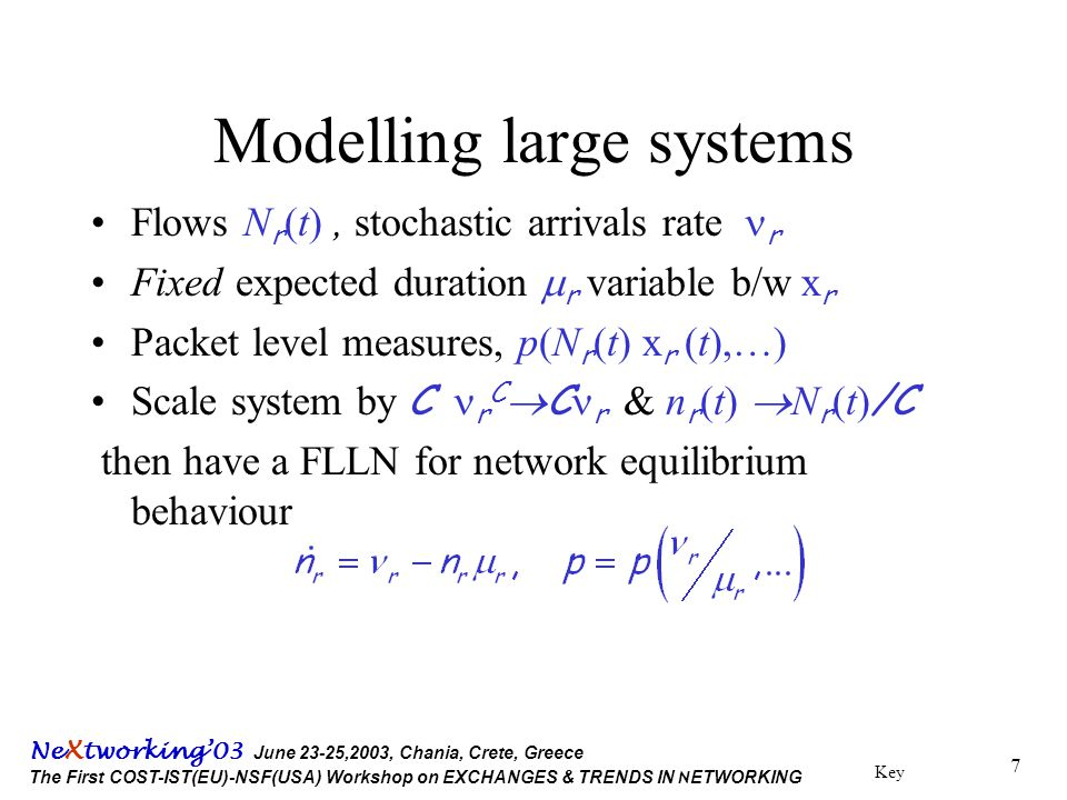 Key Ne X tworking'03 June 23-25,2003, Chania, Crete, Greece The First COST-IST(EU)-NSF(USA) Workshop on EXCHANGES & TRENDS IN N ETWORKING 7 Modelling large systems Flows N r (t), stochastic arrivals rate  r Fixed expected duration  r variable b/w x r Packet level measures, p(N r (t) x r (t),…) Scale system by C  r C  C r & n r (t)  N r (t) /C then have a FLLN for network equilibrium behaviour