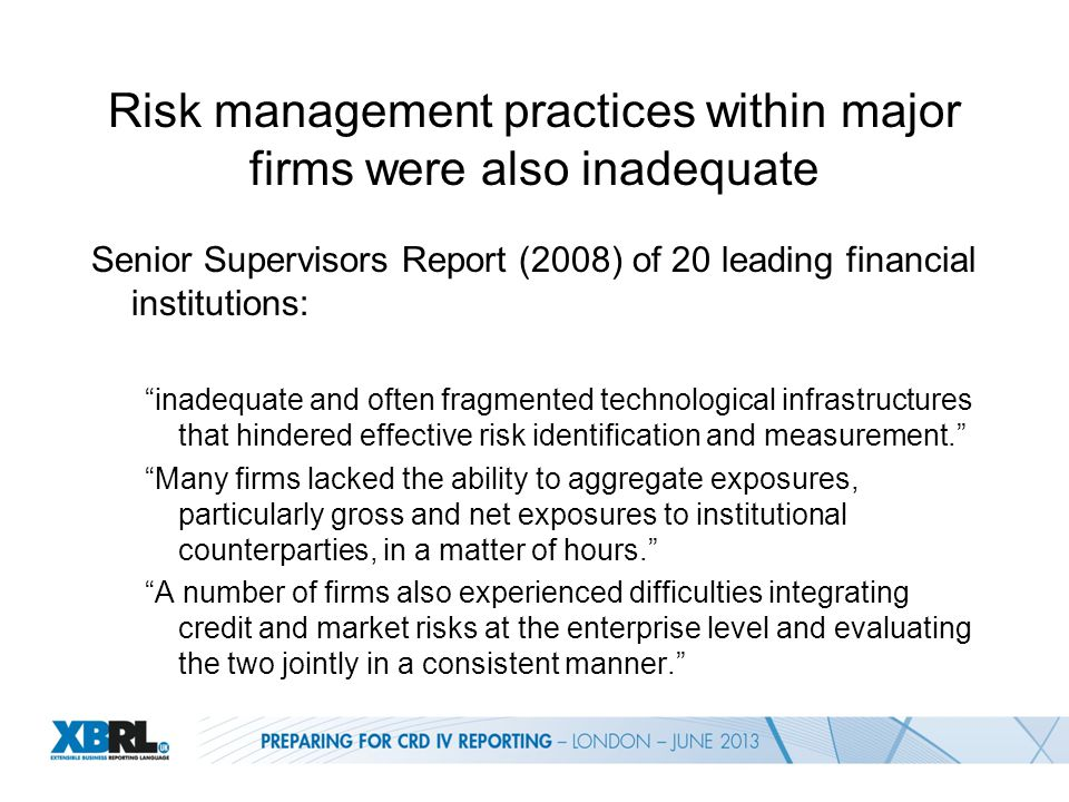 Risk management practices within major firms were also inadequate Senior Supervisors Report (2008) of 20 leading financial institutions: inadequate and often fragmented technological infrastructures that hindered effective risk identification and measurement. Many firms lacked the ability to aggregate exposures, particularly gross and net exposures to institutional counterparties, in a matter of hours. A number of firms also experienced difficulties integrating credit and market risks at the enterprise level and evaluating the two jointly in a consistent manner.