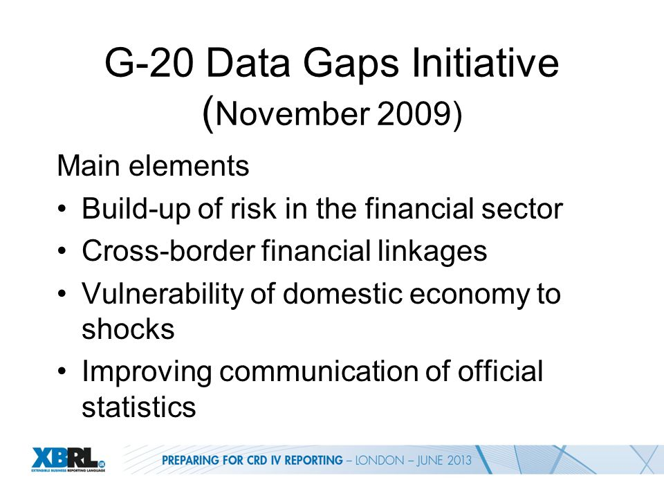 G-20 Data Gaps Initiative ( November 2009) Main elements Build-up of risk in the financial sector Cross-border financial linkages Vulnerability of domestic economy to shocks Improving communication of official statistics