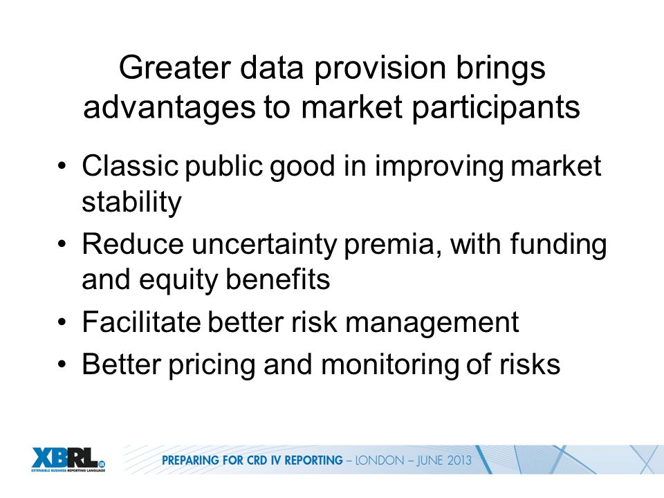 Greater data provision brings advantages to market participants Classic public good in improving market stability Reduce uncertainty premia, with funding and equity benefits Facilitate better risk management Better pricing and monitoring of risks