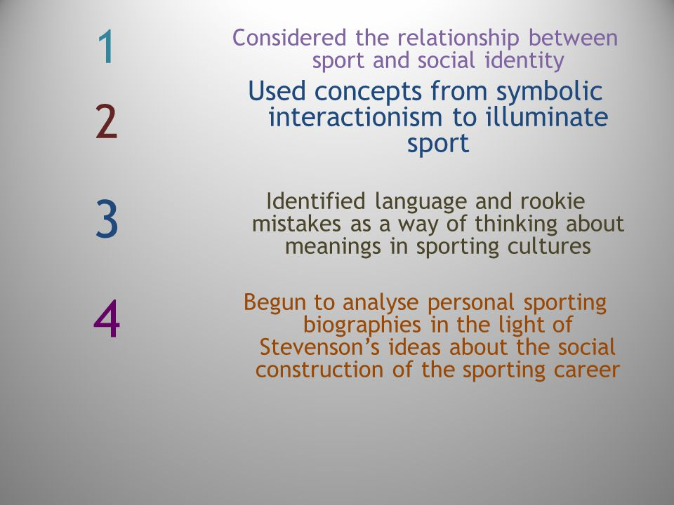 12341234 Considered the relationship between sport and social identity Used concepts from symbolic interactionism to illuminate sport Identified language and rookie mistakes as a way of thinking about meanings in sporting cultures Begun to analyse personal sporting biographies in the light of Stevenson's ideas about the social construction of the sporting career