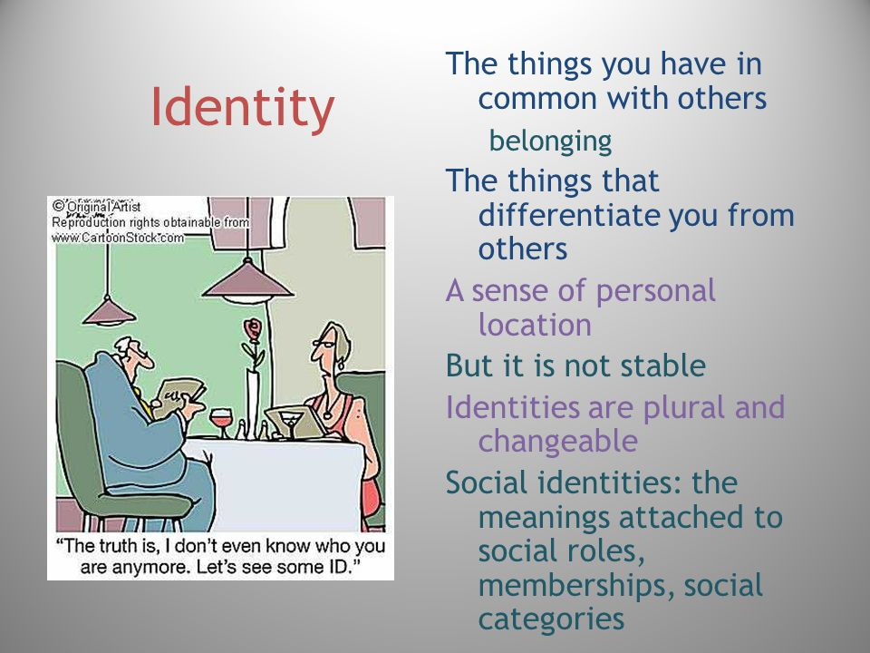 Identity The things you have in common with others belonging The things that differentiate you from others A sense of personal location But it is not stable Identities are plural and changeable Social identities: the meanings attached to social roles, memberships, social categories