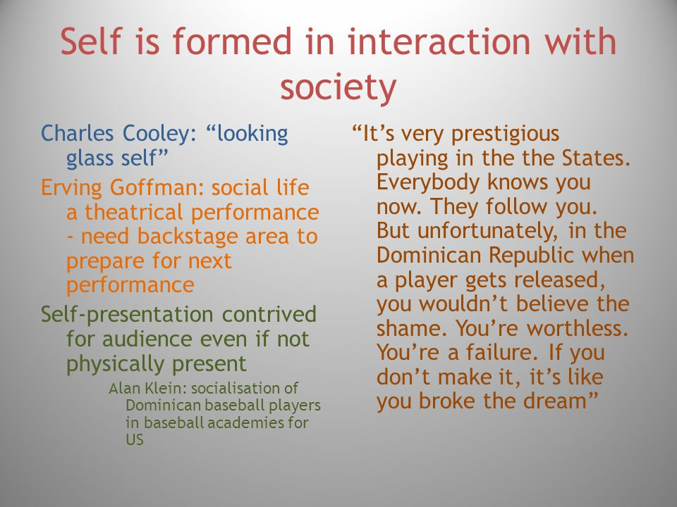 Self is formed in interaction with society Charles Cooley: looking glass self Erving Goffman: social life a theatrical performance - need backstage area to prepare for next performance Self-presentation contrived for audience even if not physically present Alan Klein: socialisation of Dominican baseball players in baseball academies for US It's very prestigious playing in the the States.