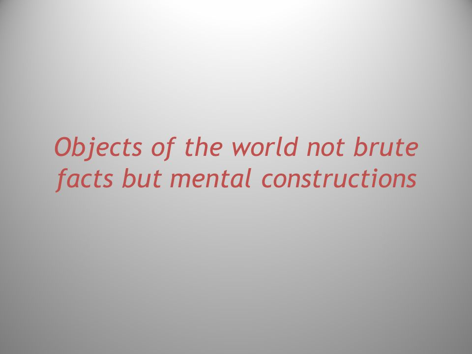 Objects of the world not brute facts but mental constructions
