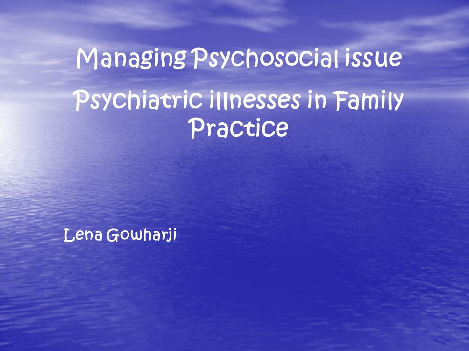 Managing Psychosocial issue Psychiatric illnesses in Family Practice Lena Gowharji