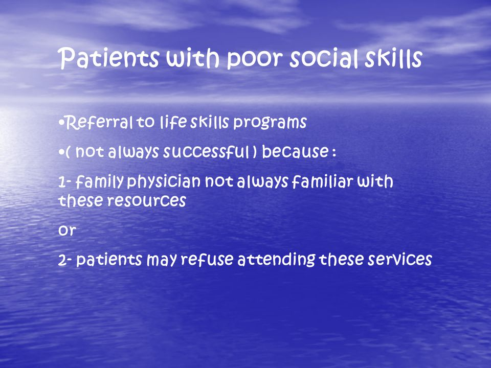 Patients with poor social skills Referral to life skills programs ( not always successful ) because : 1- family physician not always familiar with these resources or 2- patients may refuse attending these services