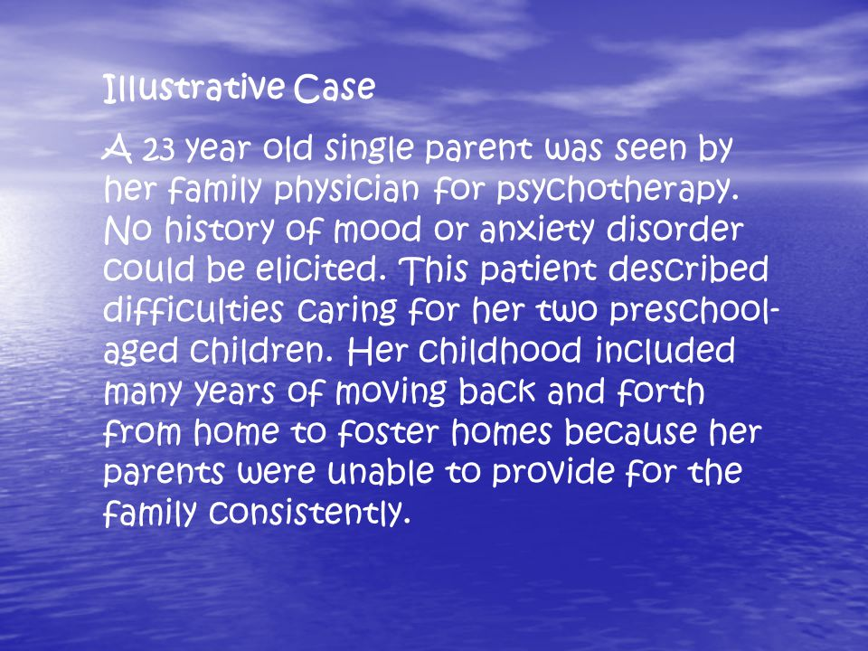Illustrative Case A 23 year old single parent was seen by her family physician for psychotherapy.