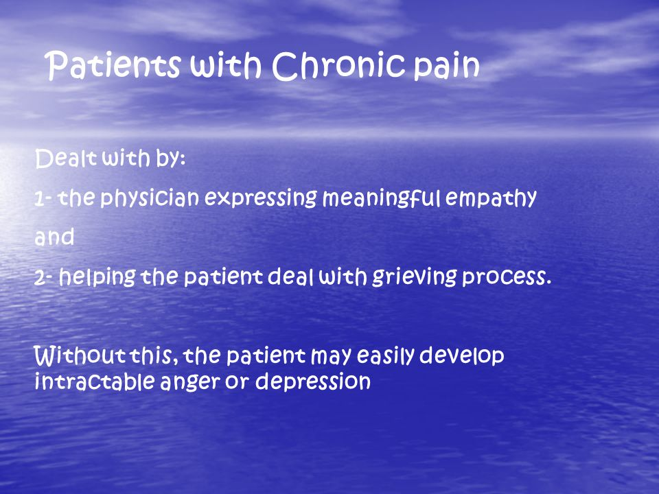 Patients with Chronic pain Dealt with by: 1- the physician expressing meaningful empathy and 2- helping the patient deal with grieving process.
