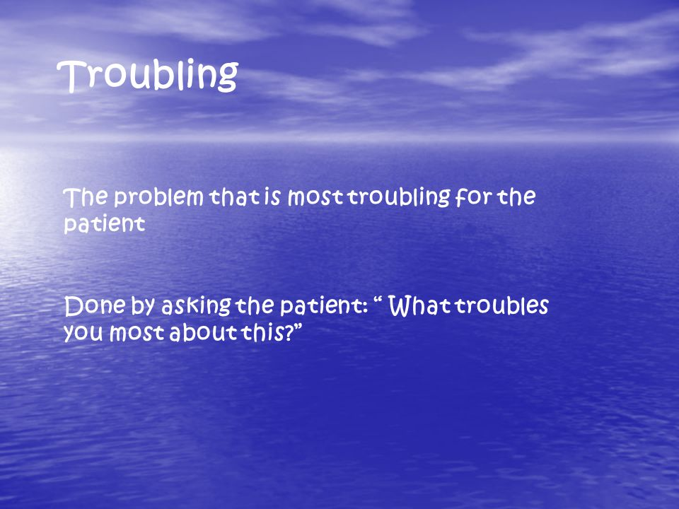 Troubling The problem that is most troubling for the patient Done by asking the patient: What troubles you most about this