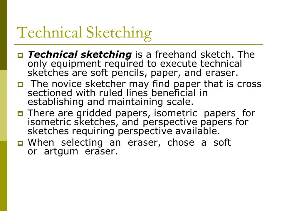 Types of Sketches  Types of sketches Since technical sketches and drawings represent three- dimensional objects, your sketches should conform to one of the four standard types of projection.
