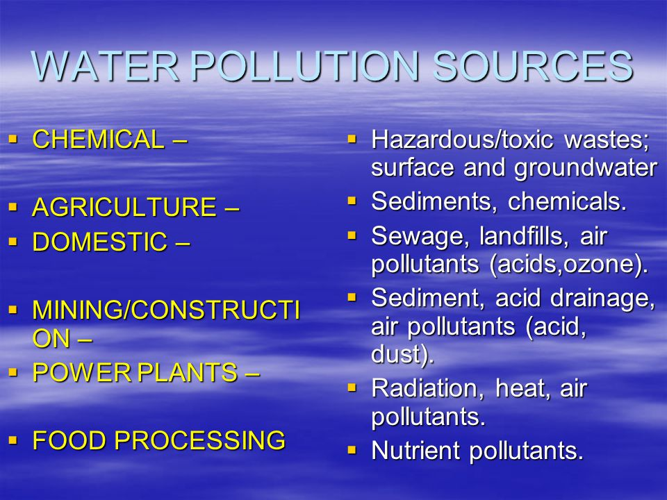 WATER POLLUTION SOURCES  CHEMICAL –  AGRICULTURE –  DOMESTIC –  MINING/CONSTRUCTI ON –  POWER PLANTS –  FOOD PROCESSING  Hazardous/toxic wastes; surface and groundwater  Sediments, chemicals.
