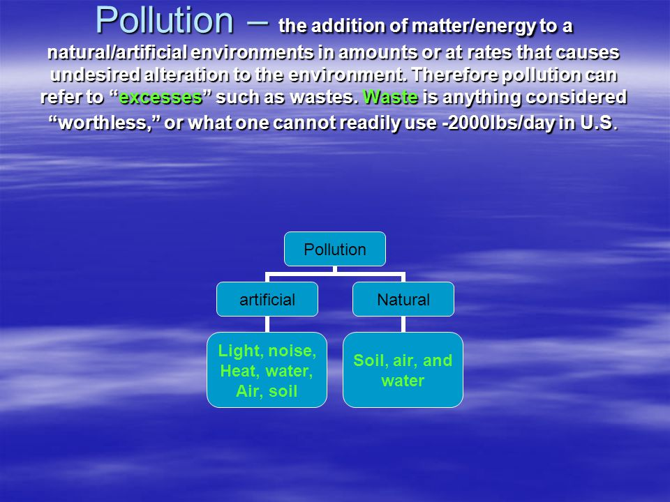 Pollution – the addition of matter/energy to a natural/artificial environments in amounts or at rates that causes undesired alteration to the environment.