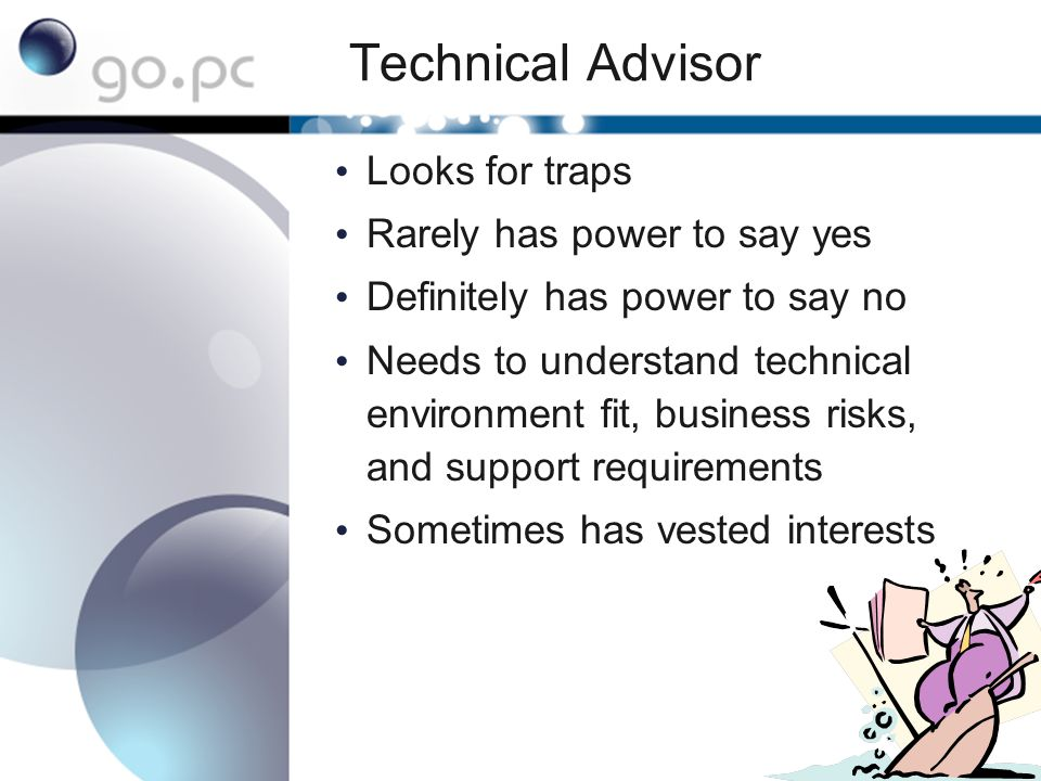 Technical Advisor Looks for traps Rarely has power to say yes Definitely has power to say no Needs to understand technical environment fit, business risks, and support requirements Sometimes has vested interests