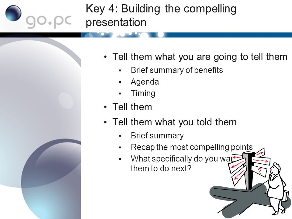 Key 4: Building the compelling presentation Tell them what you are going to tell them Brief summary of benefits Agenda Timing Tell them Tell them what you told them Brief summary Recap the most compelling points What specifically do you want them to do next