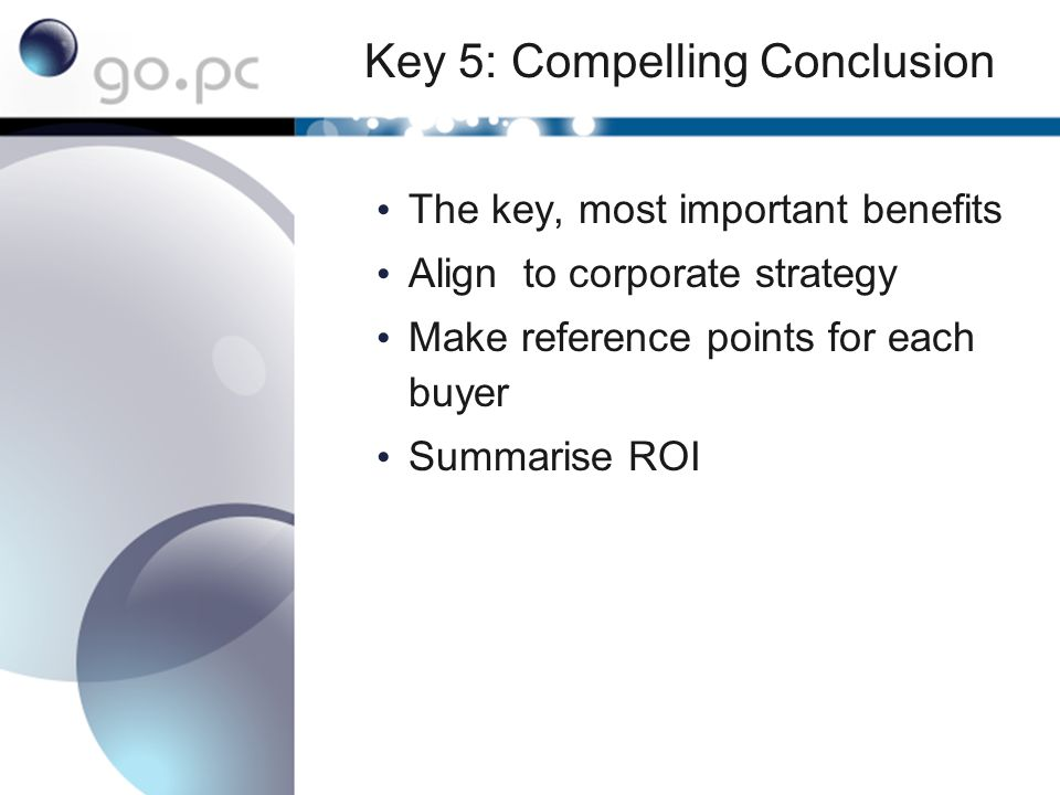 Key 5: Compelling Conclusion The key, most important benefits Align to corporate strategy Make reference points for each buyer Summarise ROI
