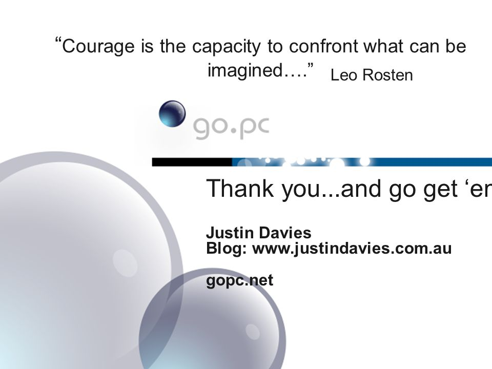 Courage is the capacity to confront what can be imagined…. Leo Rosten Thank you...and go get 'em.