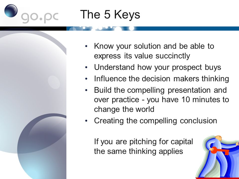 The 5 Keys Know your solution and be able to express its value succinctly Understand how your prospect buys Influence the decision makers thinking Build the compelling presentation and over practice - you have 10 minutes to change the world Creating the compelling conclusion If you are pitching for capital the same thinking applies